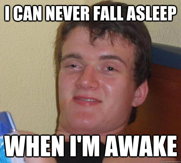 i can never fall asleep when im awake - 10 Guy