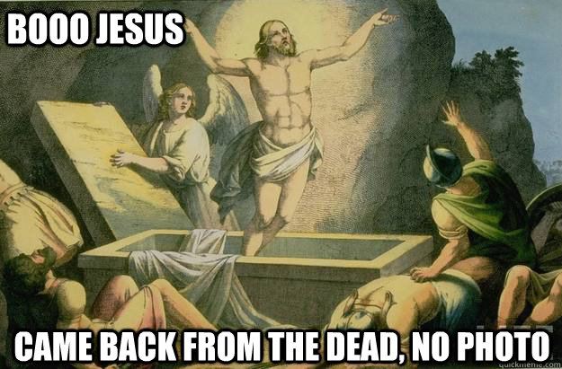 booo jesus came back from the dead no photo - BOOO JESUS