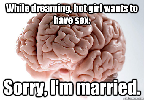while dreaming hot girl wants to have sex sorry im marri - Scumbag Brain