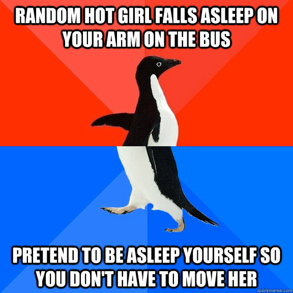 random hot girl falls asleep on your arm on the bus pretend  - Socially Awesome Awkward Penguin