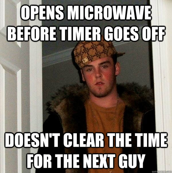 opens microwave before timer goes off doesnt clear the tim - Scumbag Steve