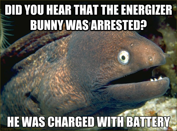 did you hear that the energizer bunny was arrested he was c - Bad Joke Eel