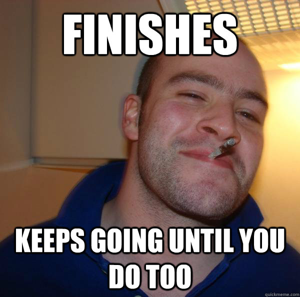 finishes keeps going until you do too - Good Guy Greg