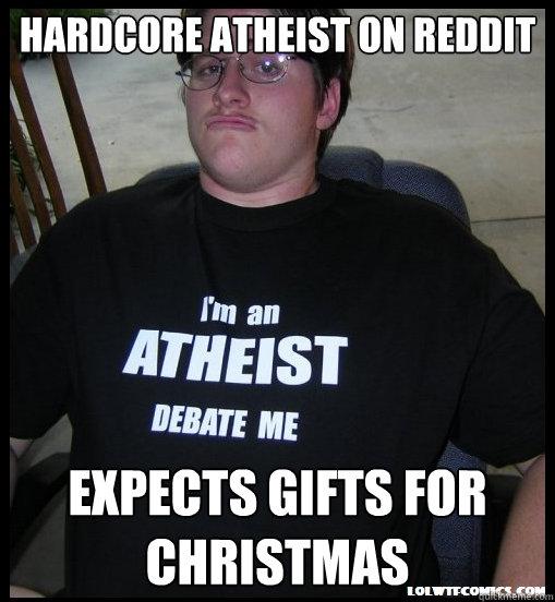hardcore atheist on reddit expects gifts for christmas - Scumbag Atheist
