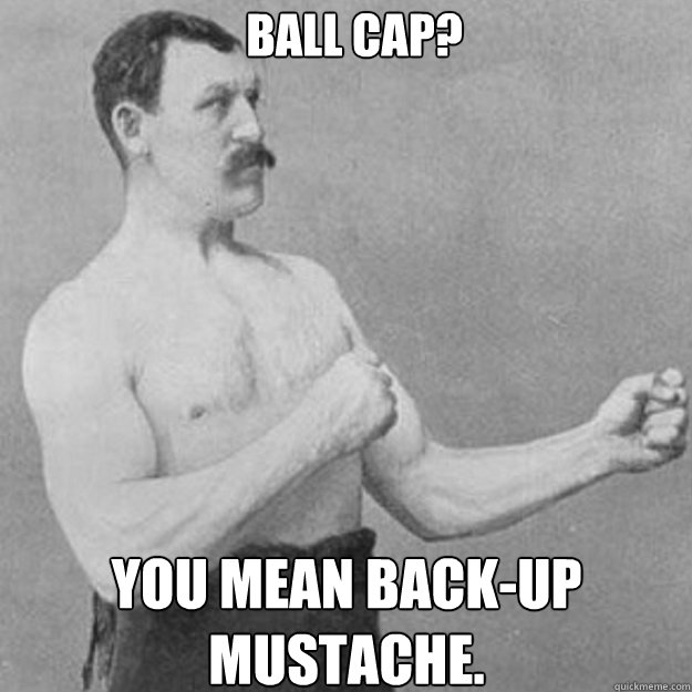 ball cap you mean backup mustache - overly manly man