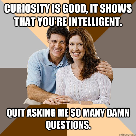 curiosity is good it shows that youre intelligent quit as - Scumbag Parents