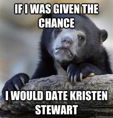 if i was given the chance i would date kristen stewart - Confession Bear