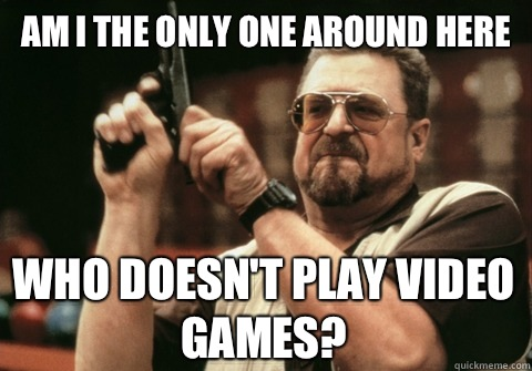 Am I the only one around here Who doesnt play video games - Am I the only one