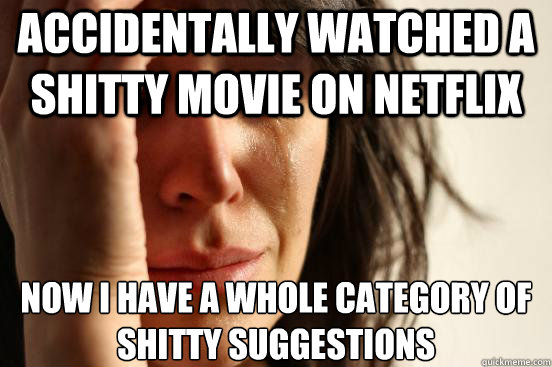 accidentally watched a shitty movie on netflix now i have a  - First World Problems