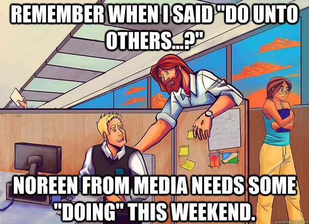 remember when i said do unto others noreen from media  - Cubicle Jesus