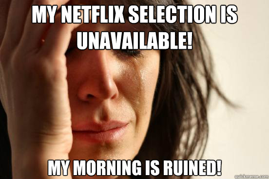 my netflix selection is unavailable my morning is ruined - First World Problems