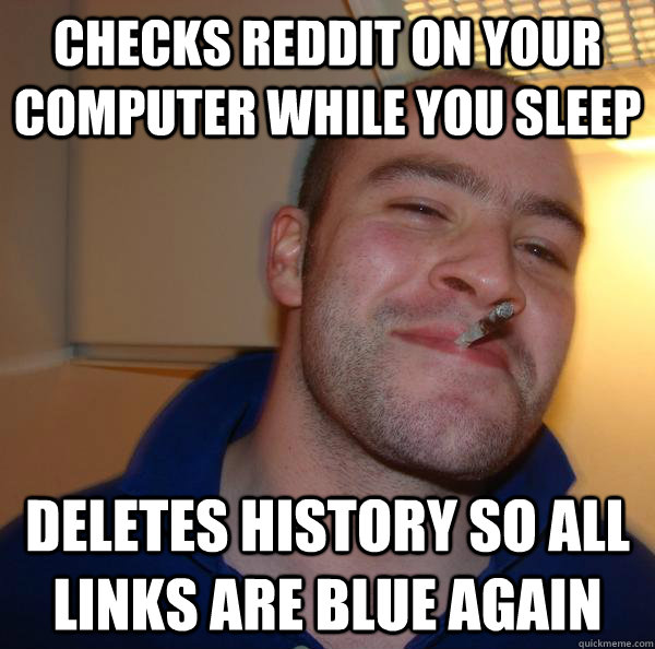 checks reddit on your computer while you sleep deletes histo - Good Guy Greg