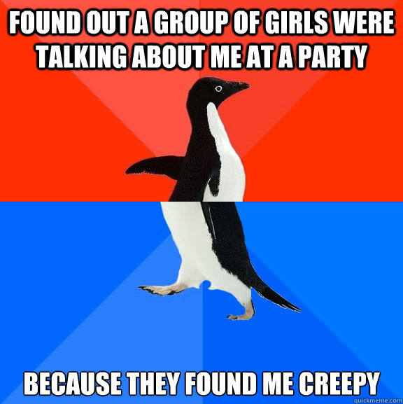 found out a group of girls were talking about me at a party  - Awesome Awkward Penguin