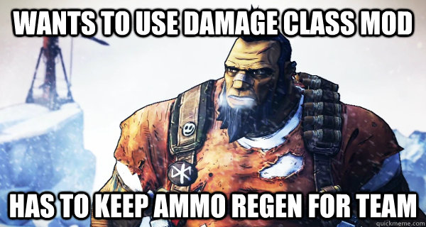 wants to use damage class mod has to keep ammo regen for tea - Borderlands Problems