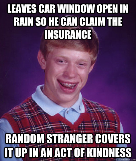 leaves car window open in rain so he can claim the insurance - BAD LUCK BRIAN