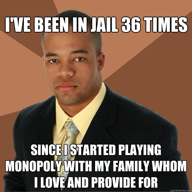 ive been in jail 36 times since i started playing monopoly  - Successful Black Man