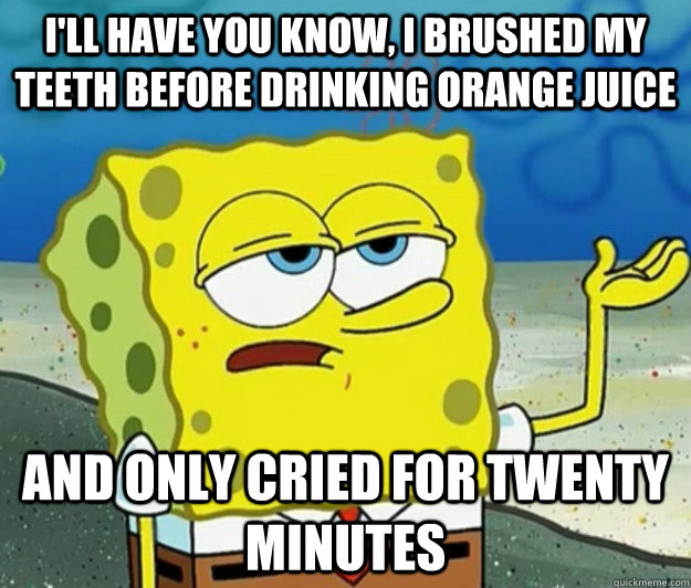 ill have you know i brushed my teeth before drinking orang - Tough Spongebob