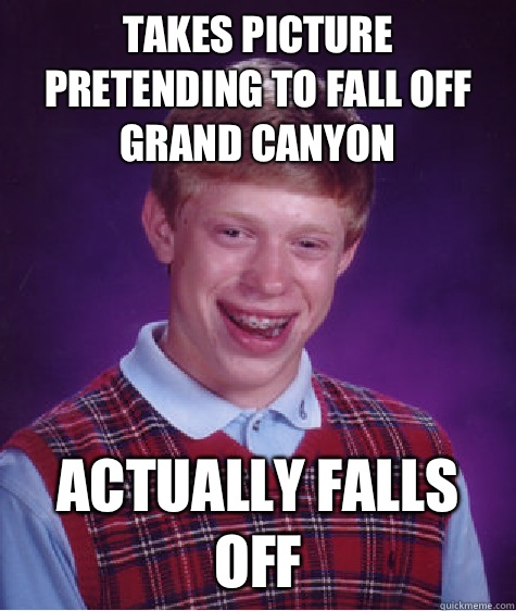 Takes picture Pretending to fall off Grand Canyon Actually f - Bad Luck Brian