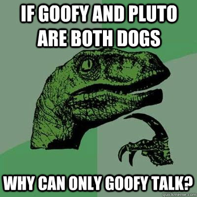 if goofy and pluto are both dogs why can only goofy talk  - Philosoraptor