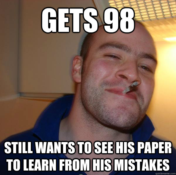 gets 98 still wants to see his paper to learn from his mista - Good Guy Greg