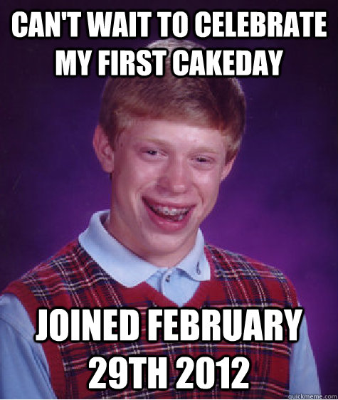 cant wait to celebrate my first cakeday joined february 29t - Bad Luck Brian