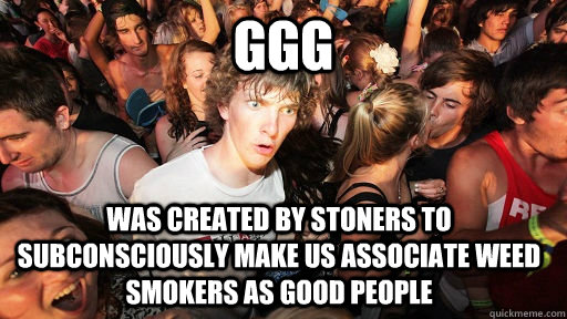 ggg was created by stoners to subconsciously make us associ - Sudden Clarity Clarence