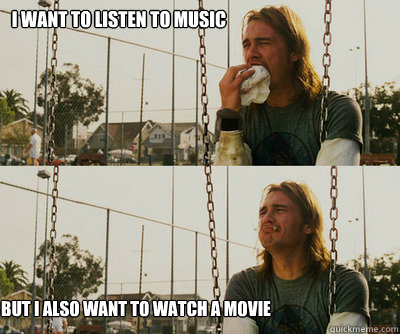 i want to listen to music but i also want to watch a movie - First World Stoner Problems