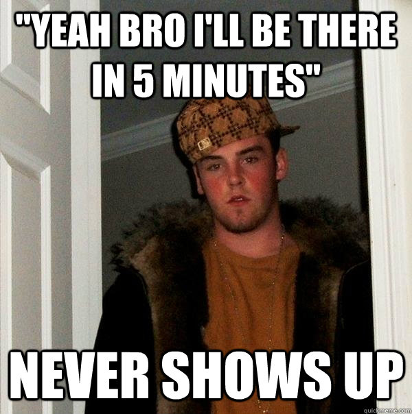 yeah bro ill be there in 5 minutes never shows up - Scumbag Steve