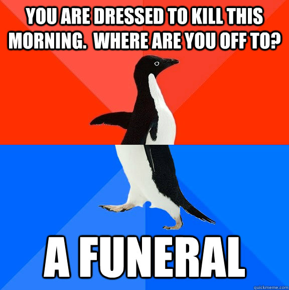 you are dressed to kill this morning where are you off to - Socially Awesome Awkward Penguin