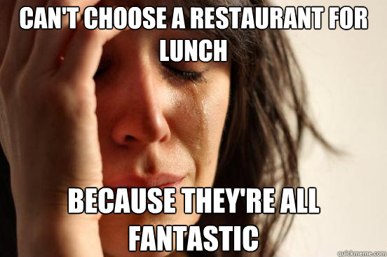 cant choose a restaurant for lunch because theyre all fant - First World Problems