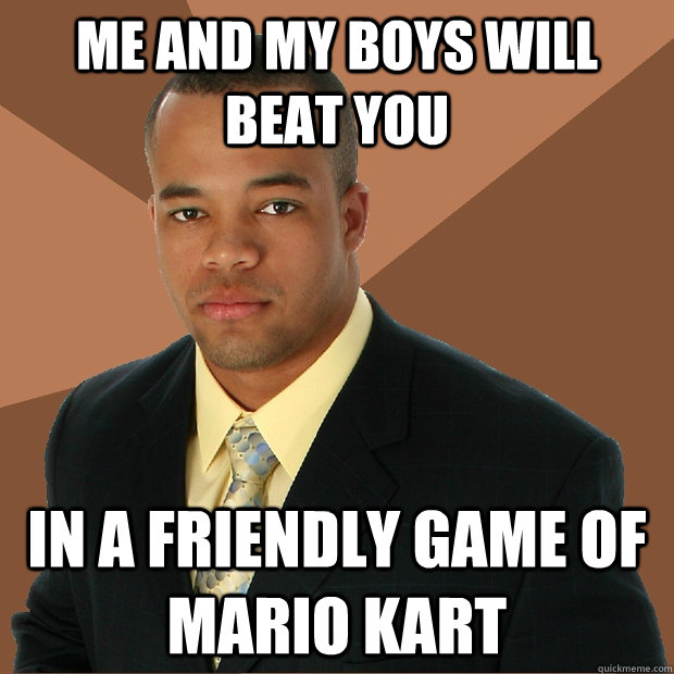 me and my boys will beat you in a friendly game of mario kar - Successful Black Man