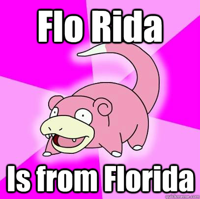 flo rida is from florida - Slowpoke