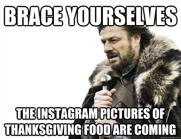 brace yourselves the instagram pictures of thanksgiving food - Brace yourselves