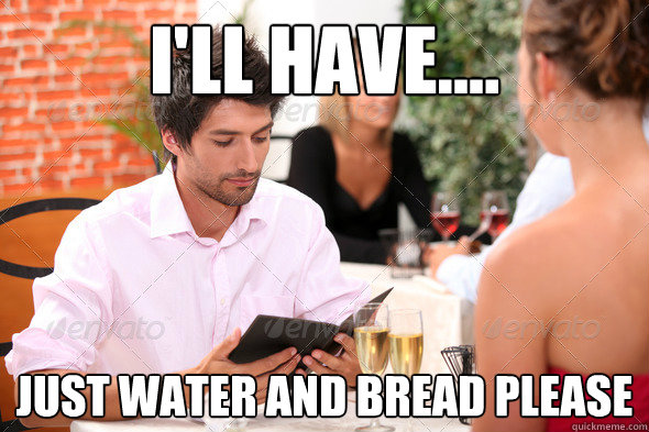 ill have just water and bread please - 