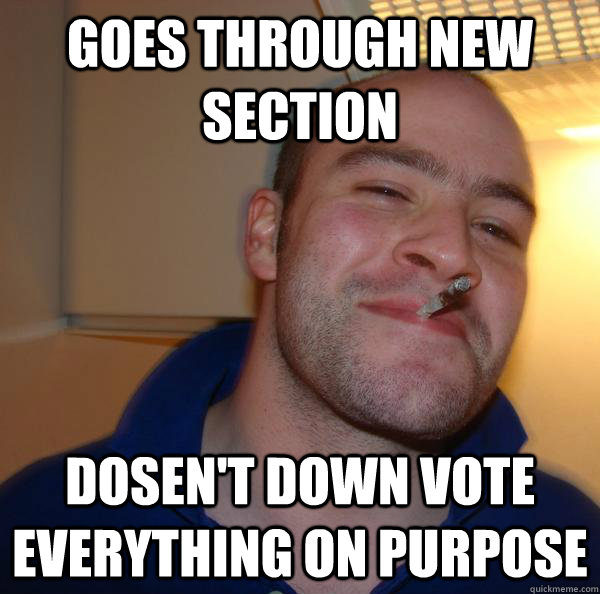 goes through new section dosent down vote everything on pur - Good Guy Greg
