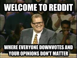 welcome to reddit where everyone downvotes and your opinions - whose line drew