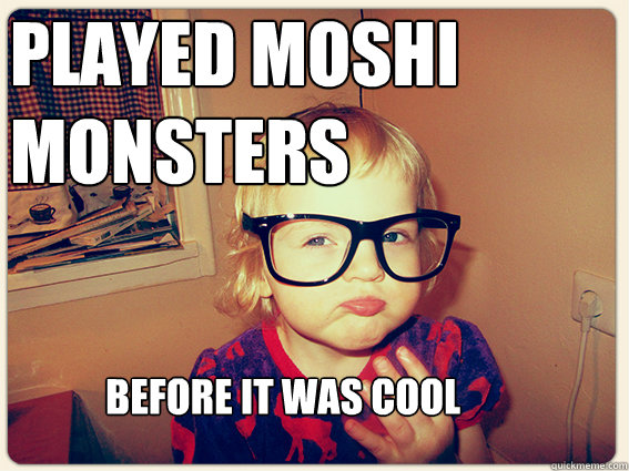 played moshi monsters before it was cool - Hipster kid