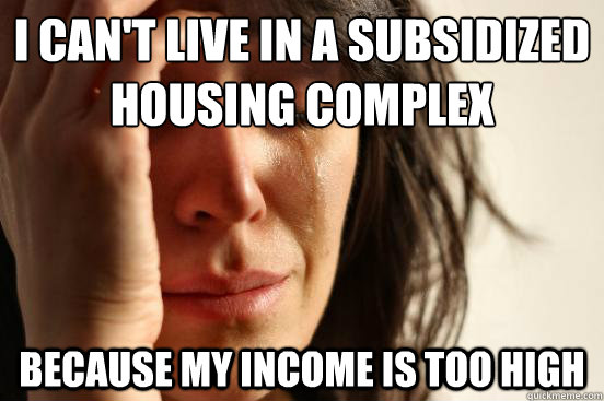 i cant live in a subsidized housing complex because my inco - First World Problems