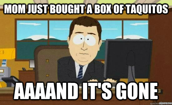 mom just bought a box of taquitos aaaand its gone - aaaand its gone