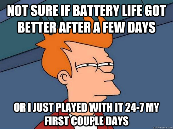 not sure if battery life got better after a few days or i ju - Futurama Fry
