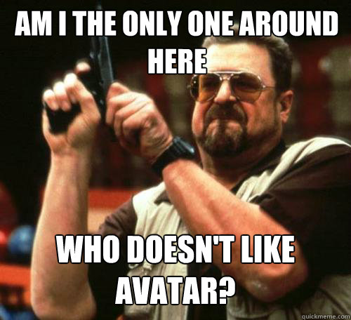 am i the only one around here who doesnt like avatar - Am i the only one