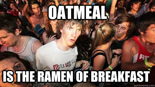 oatmeal is the ramen of breakfast  - Sudden Clarity Clarence