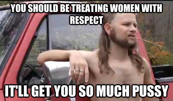 you should be treating women with respect itll get you so m - Almost Politically Correct Redneck