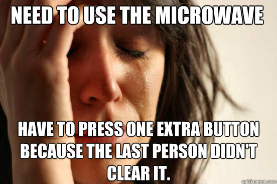 need to use the microwave have to press one extra button bec - First World Problems