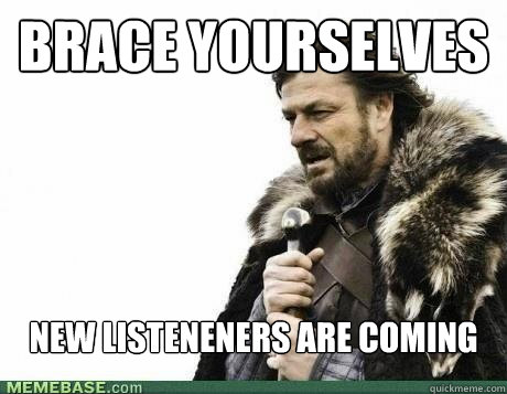 brace yourselves new listeneners are coming - BRACE YOURSELF