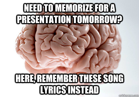 need to memorize for a presentation tomorrow here remember - Scumbag Brain