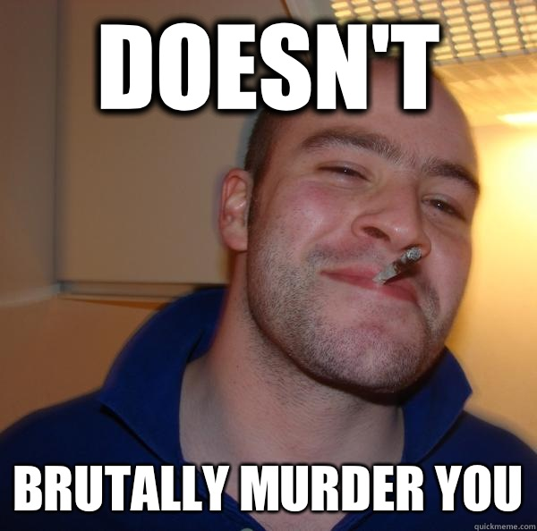 Doesnt Brutally murder you - Good Guy Greg