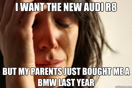 i want the new audi r8 but my parents just bought me a bmw l - First World Problems