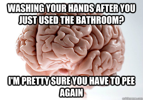 washing your hands after you just used the bathroom im pre - Scumbag Brain