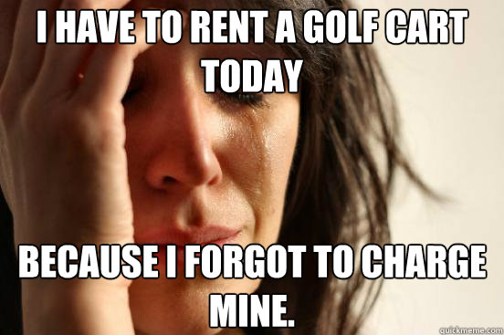 i have to rent a golf cart today because i forgot to charge  - First World Problems